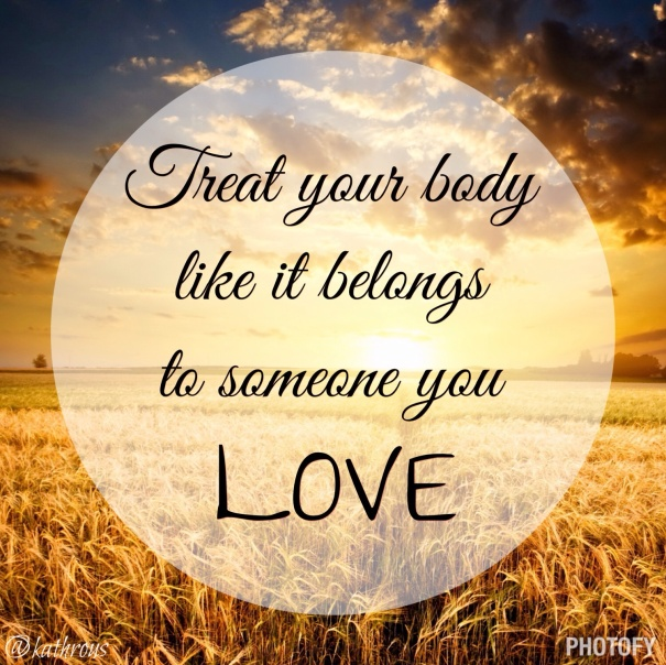 """Treat your body like it belongs to someone you love"", de Kath Roussopoulos"